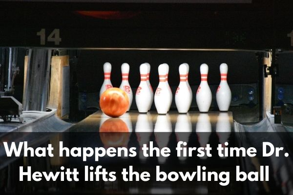 What Happens the First Time Dr. Hewitt Lifts the Bowling Ball Near His Teeth and Lets Go